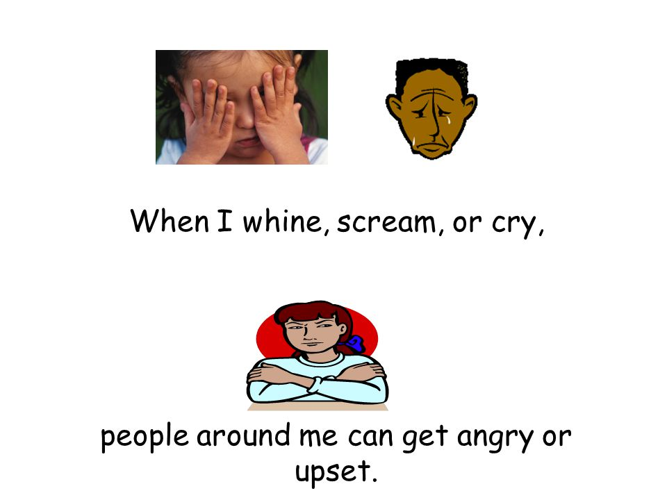When I whine, scream, or cry, people around me can get angry or upset.