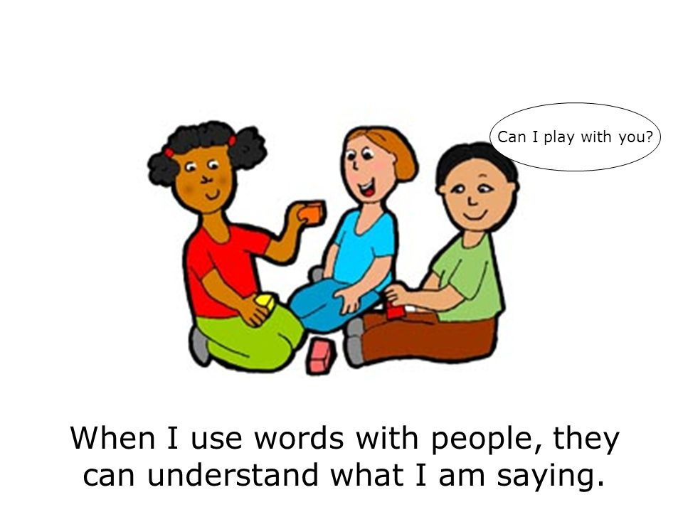 When I use words with people, they can understand what I am saying. Can I play with you?