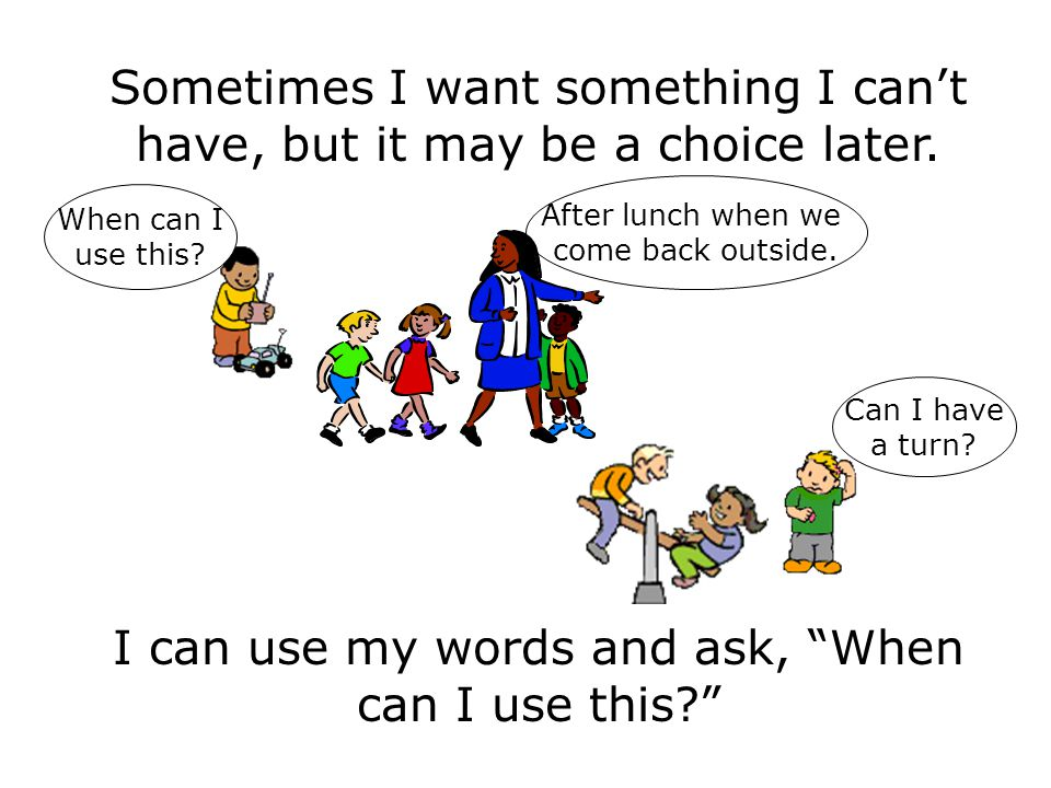 """Sometimes I want something I can't have, but it may be a choice later. I can use my words and ask, """"When can I use this?"""" Can I have a turn? When can"""