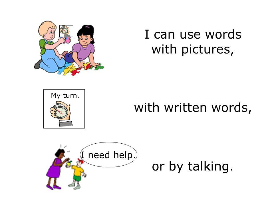 I can use words with pictures, with written words, or by talking. My turn. I need help.