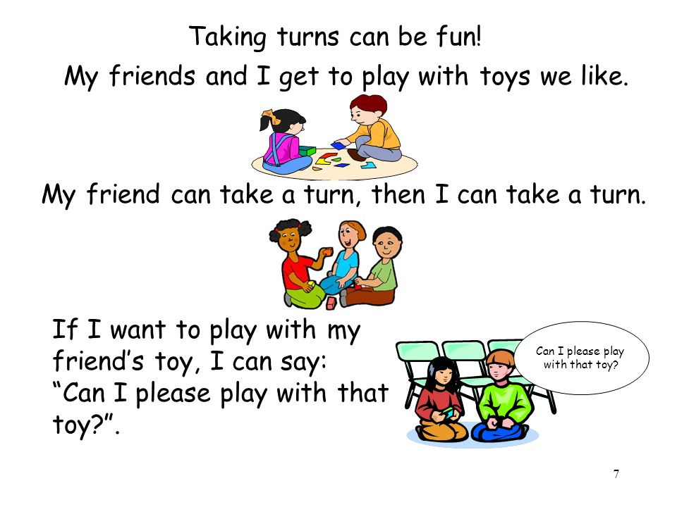 8 After I ask my friend for a turn, sometimes I might have to wait for my turn, but I will get a turn soon.