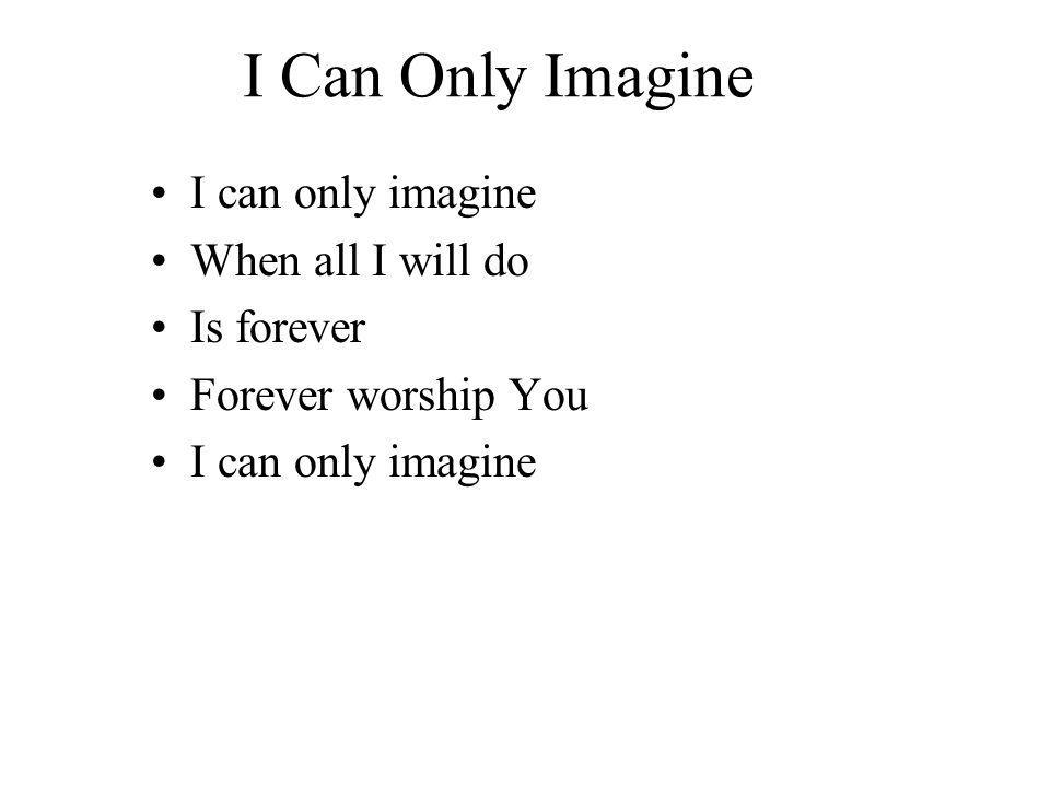 I Can Only Imagine I can only imagine When all I will do Is forever Forever worship You I can only imagine