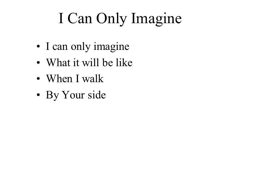 I Can Only Imagine I can only imagine What it will be like When I walk By Your side