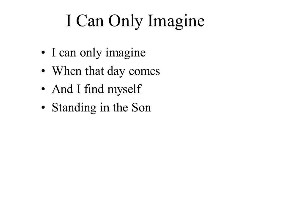 I Can Only Imagine I can only imagine When that day comes And I find myself Standing in the Son