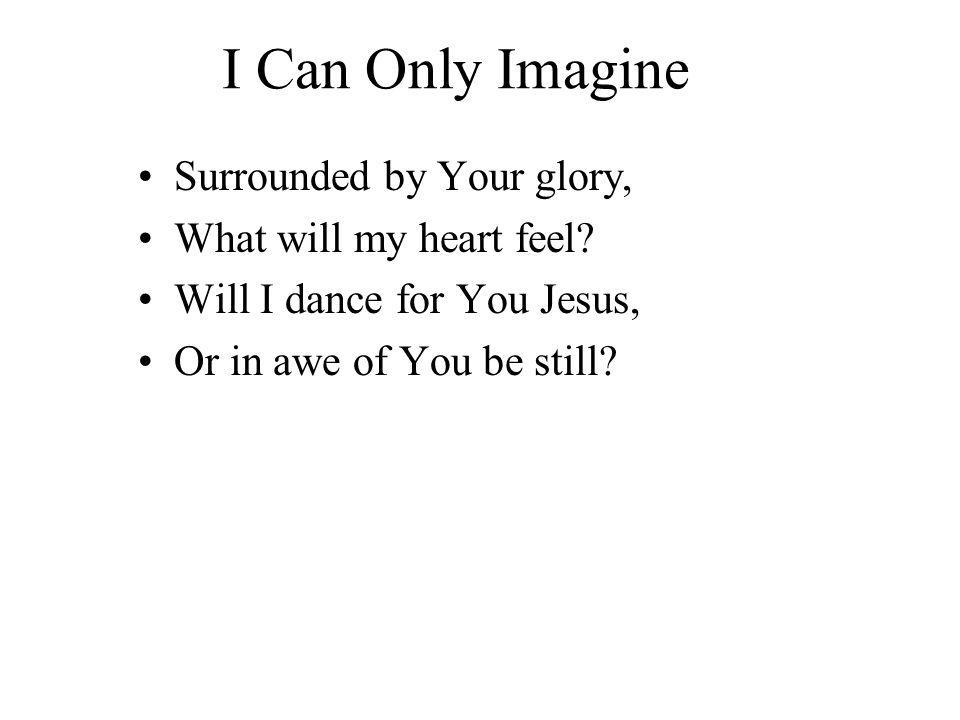 I Can Only Imagine Surrounded by Your glory, What will my heart feel.