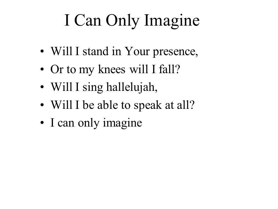 I Can Only Imagine Will I stand in Your presence, Or to my knees will I fall.