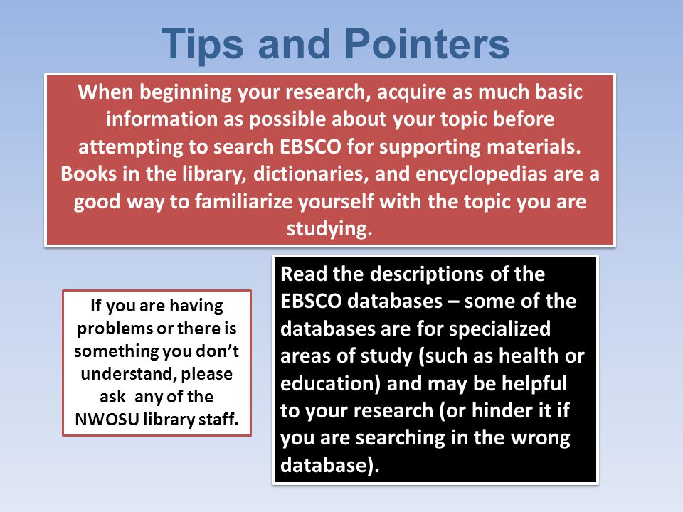 Tips and Pointers Read the descriptions of the EBSCO databases – some of the databases are for specialized areas of study (such as health or education) and may be helpful to your research (or hinder it if you are searching in the wrong database).