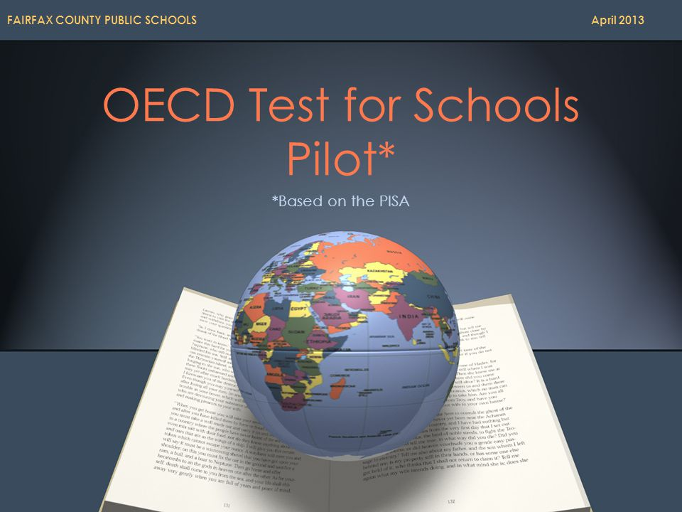 OECD Test for Schools Pilot* *Based on the PISA FAIRFAX COUNTY PUBLIC SCHOOLS April 2013