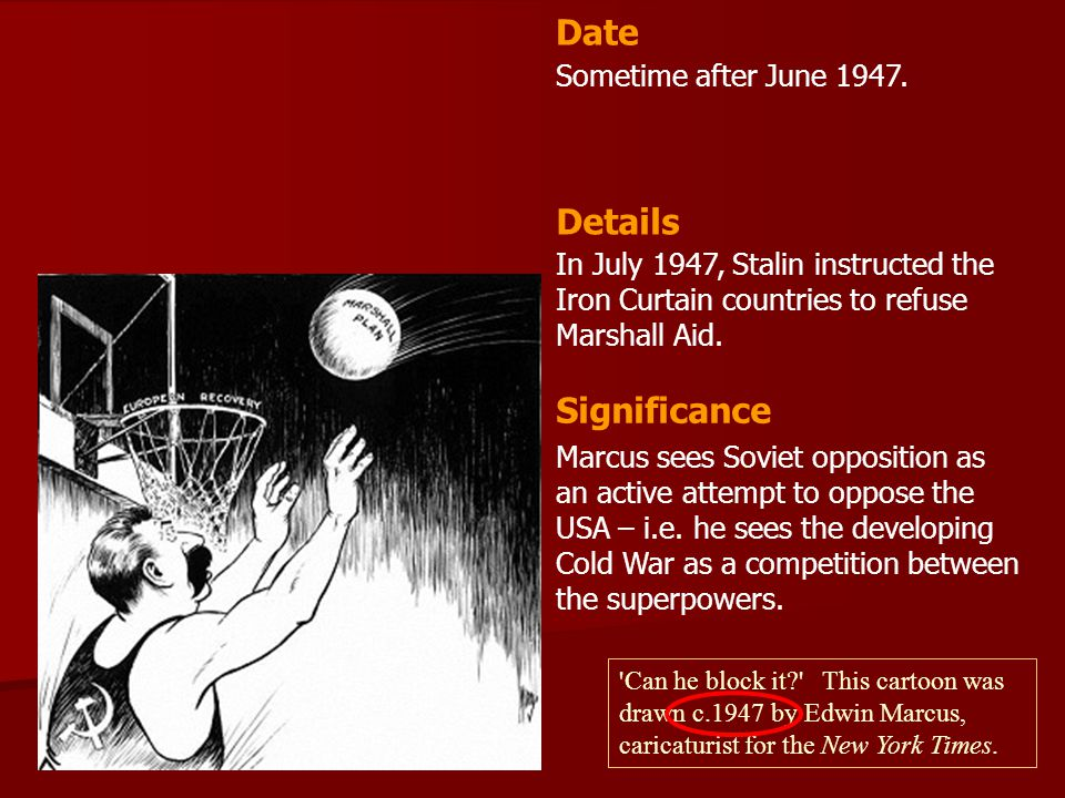 Sometime after June 1947. In July 1947, Stalin instructed the Iron Curtain countries to refuse Marshall Aid. Date Details Significance Marcus sees Sov