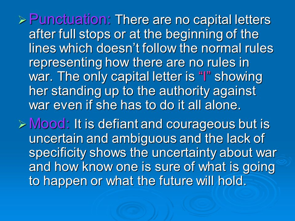  Punctuation: There are no capital letters after full stops or at the beginning of the lines which doesn't follow the normal rules representing how there are no rules in war.