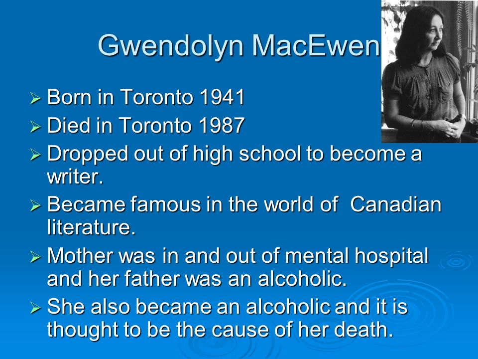 Gwendolyn MacEwen  Born in Toronto 1941  Died in Toronto 1987  Dropped out of high school to become a writer.