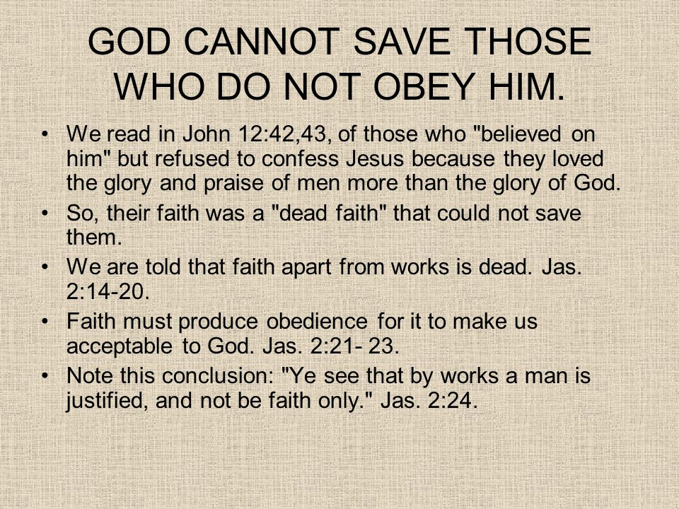 GOD CANNOT SAVE THOSE WHO DO NOT OBEY HIM. We read in John 12:42,43, of those who