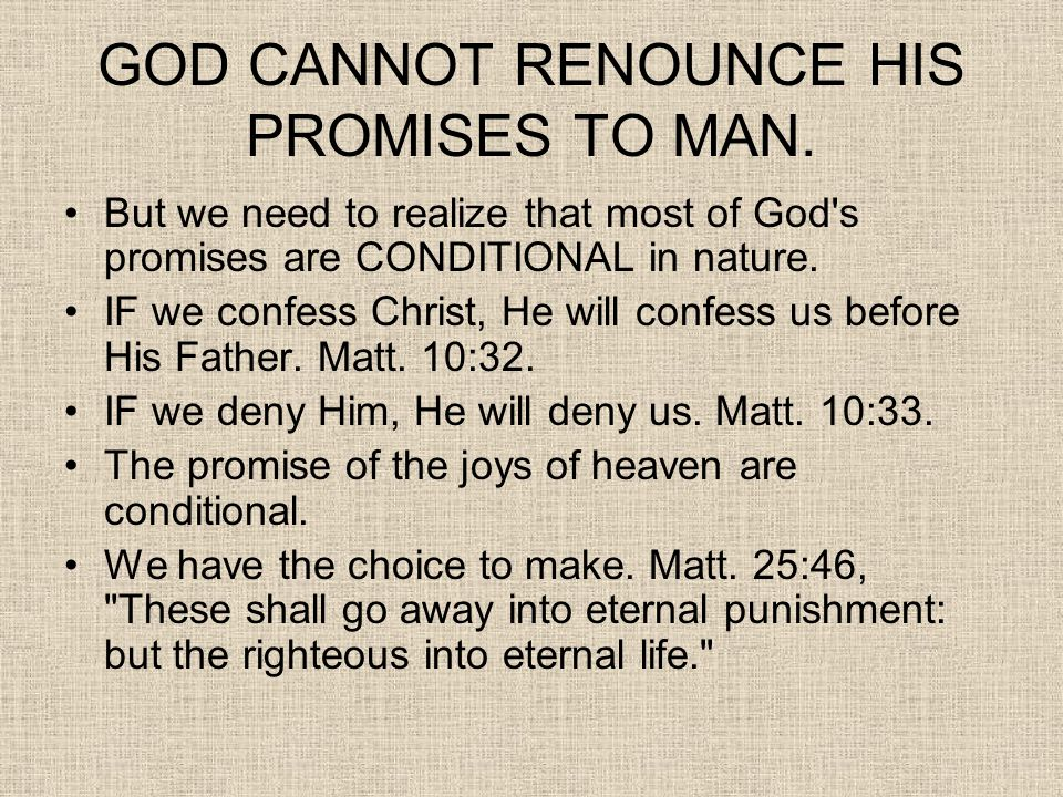 GOD CANNOT RENOUNCE HIS PROMISES TO MAN. But we need to realize that most of God's promises are CONDITIONAL in nature. IF we confess Christ, He will c