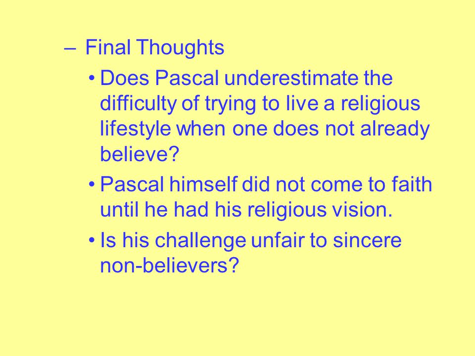 – In the end, Pascal is asking non- believers to try the religious lifestyle for awhile, since, as the Wager shows, it clearly pays.