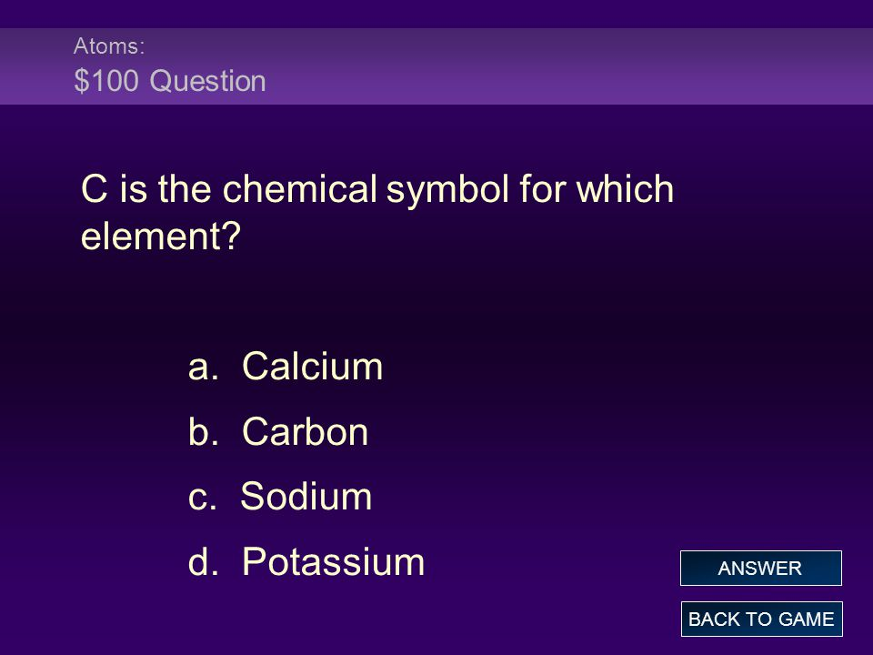 Atoms: $100 Question C is the chemical symbol for which element? a. Calcium b. Carbon c. Sodium d. Potassium BACK TO GAME ANSWER
