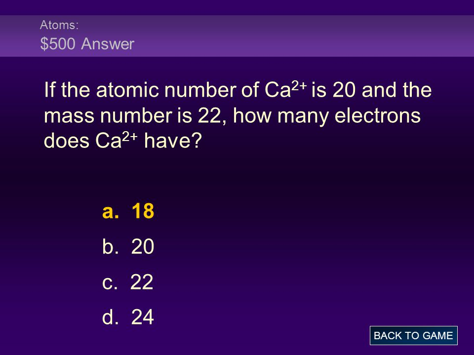 Atoms: $500 Answer If the atomic number of Ca 2+ is 20 and the mass number is 22, how many electrons does Ca 2+ have? a. 18 b. 20 c. 22 d. 24 BACK TO