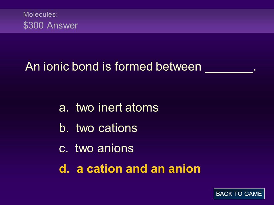 Molecules: $300 Answer An ionic bond is formed between _______. a. two inert atoms b. two cations c. two anions d. a cation and an anion BACK TO GAME