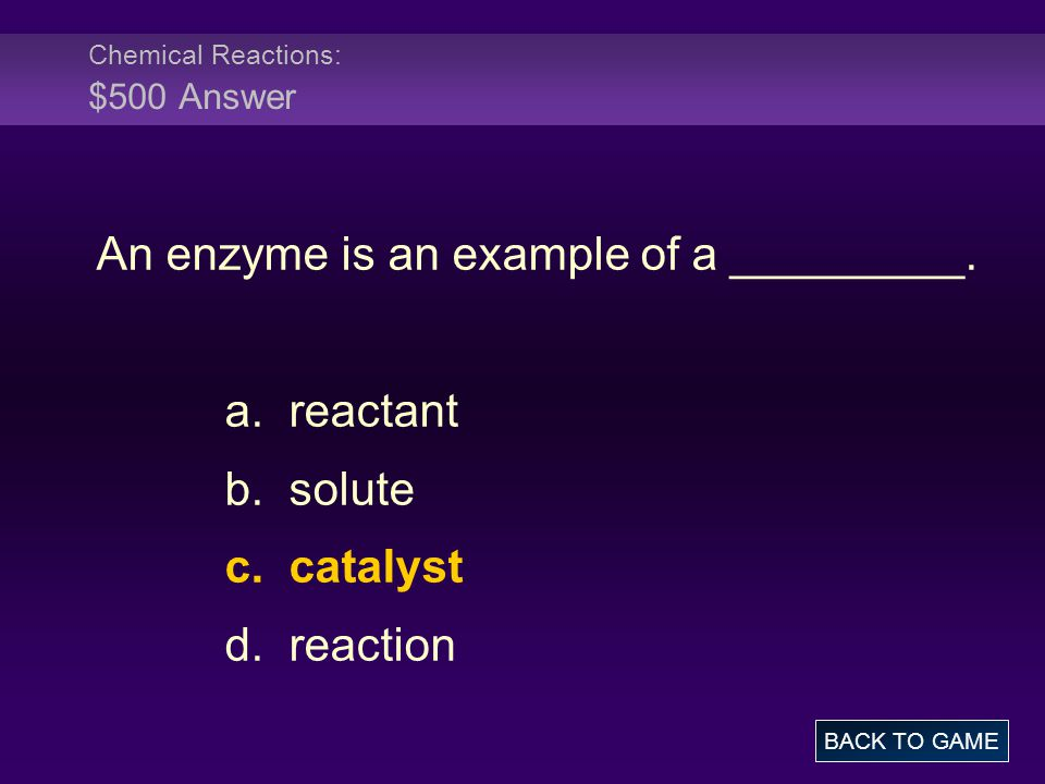 Chemical Reactions: $500 Answer An enzyme is an example of a _________. a. reactant b. solute c. catalyst d. reaction BACK TO GAME