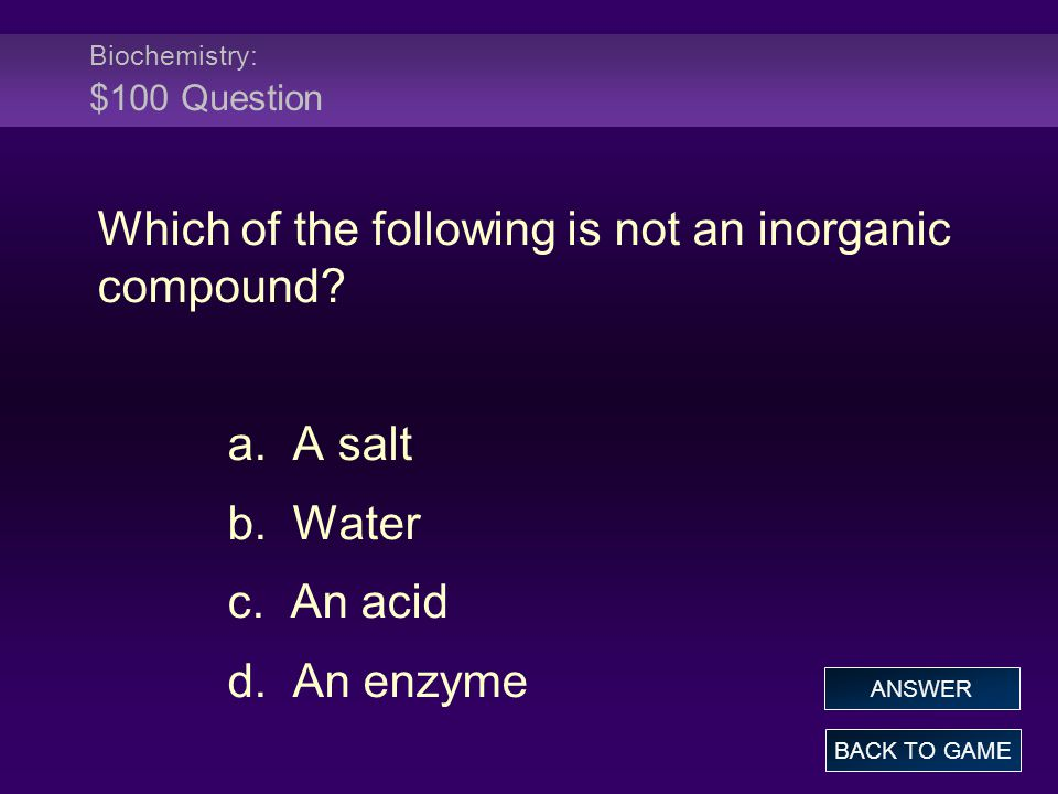 Biochemistry: $100 Question Which of the following is not an inorganic compound? a. A salt b. Water c. An acid d. An enzyme BACK TO GAME ANSWER