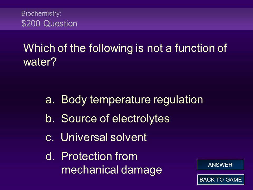 Biochemistry: $200 Question Which of the following is not a function of water? a. Body temperature regulation b. Source of electrolytes c. Universal s