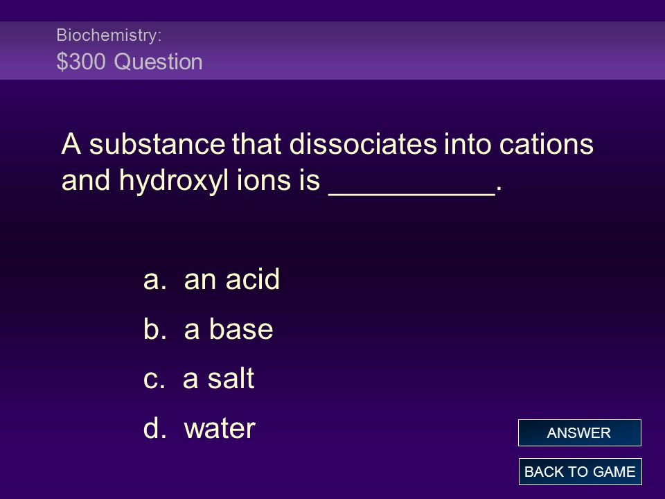 Biochemistry: $300 Question A substance that dissociates into cations and hydroxyl ions is __________. a. an acid b. a base c. a salt d. water BACK TO