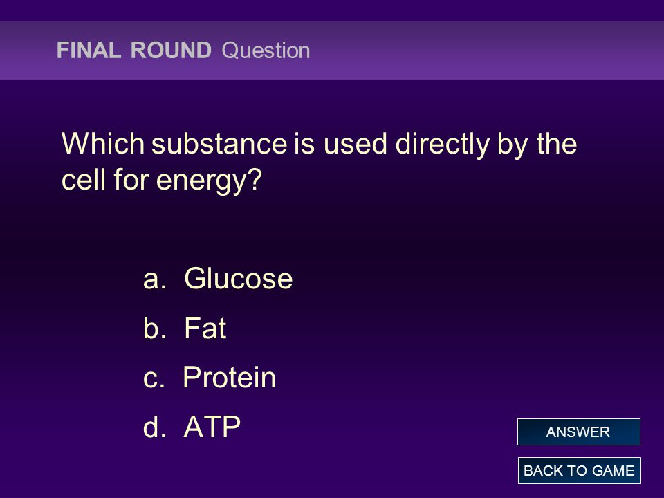 FINAL ROUND Question Which substance is used directly by the cell for energy? a. Glucose b. Fat c. Protein d. ATP BACK TO GAME ANSWER