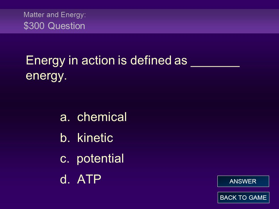 Matter and Energy: $300 Answer Energy in action is defined as _______ energy.