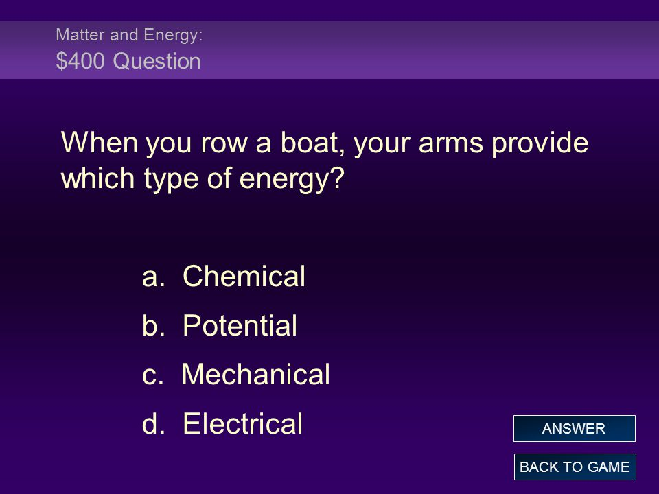 Matter and Energy: $400 Answer When you row a boat, your arms provide which type of energy.