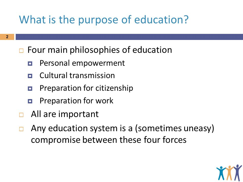 What is the purpose of education? 2  Four main philosophies of education  Personal empowerment  Cultural transmission  Preparation for citizenship