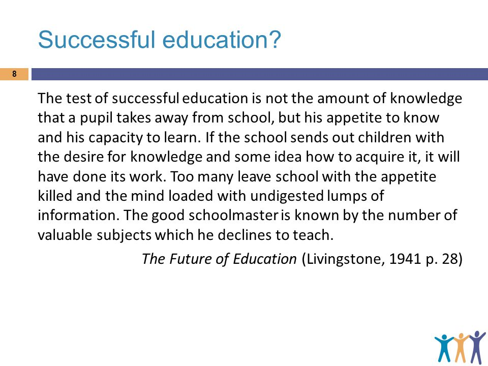 Successful education? The test of successful education is not the amount of knowledge that a pupil takes away from school, but his appetite to know an