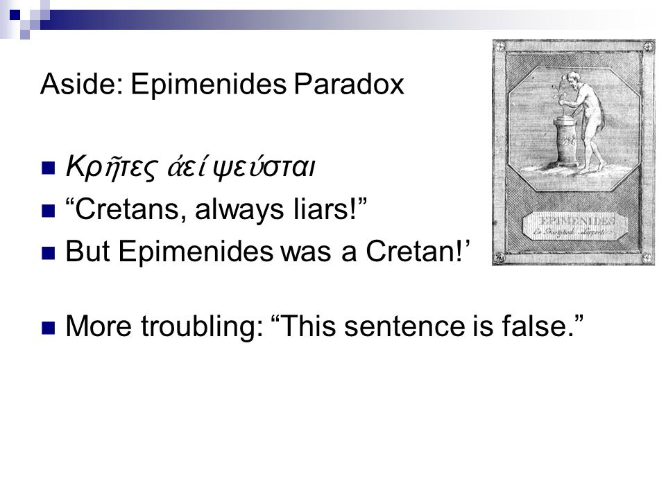 Aside: Epimenides Paradox Κρ ῆ τες ἀ ε ί ψε ύ σται Cretans, always liars! But Epimenides was a Cretan!' More troubling: This sentence is false.