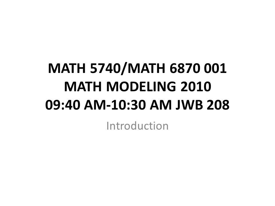 MATH 5740/MATH 6870 001 MATH MODELING 2010 09:40 AM-10:30 AM JWB 208 Introduction