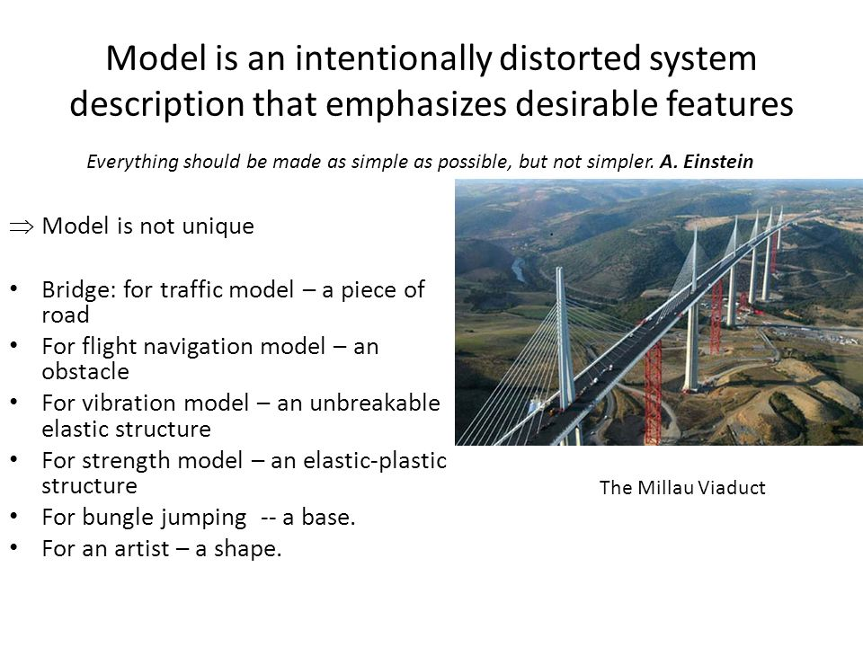 Model is an intentionally distorted system description that emphasizes desirable features  Model is not unique Bridge: for traffic model – a piece of road For flight navigation model – an obstacle For vibration model – an unbreakable elastic structure For strength model – an elastic-plastic structure For bungle jumping -- a base.