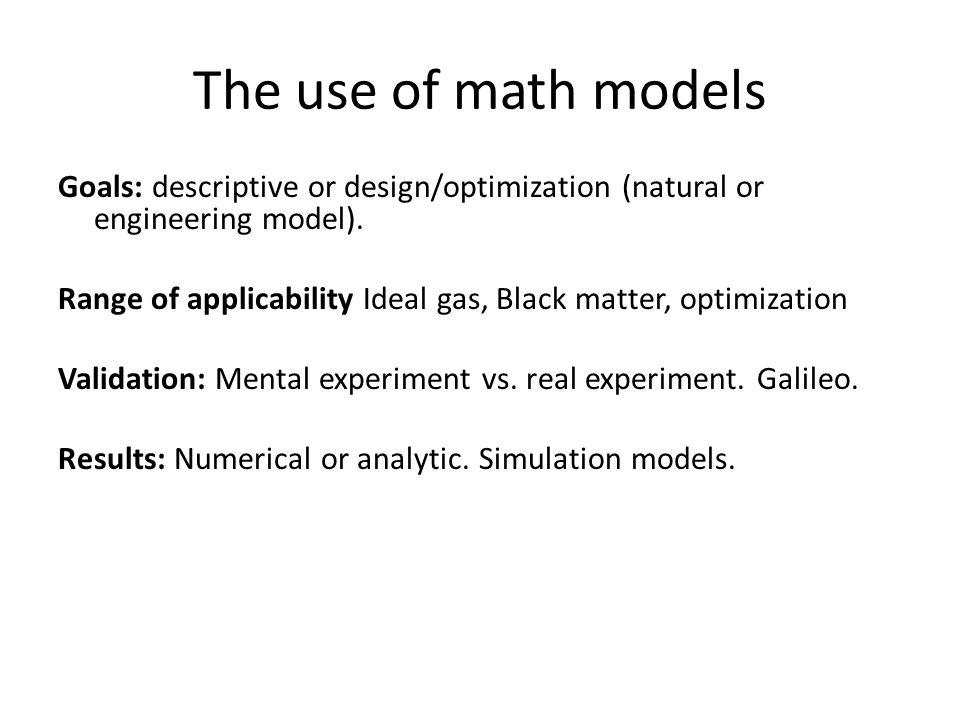 The use of math models Goals: descriptive or design/optimization (natural or engineering model).