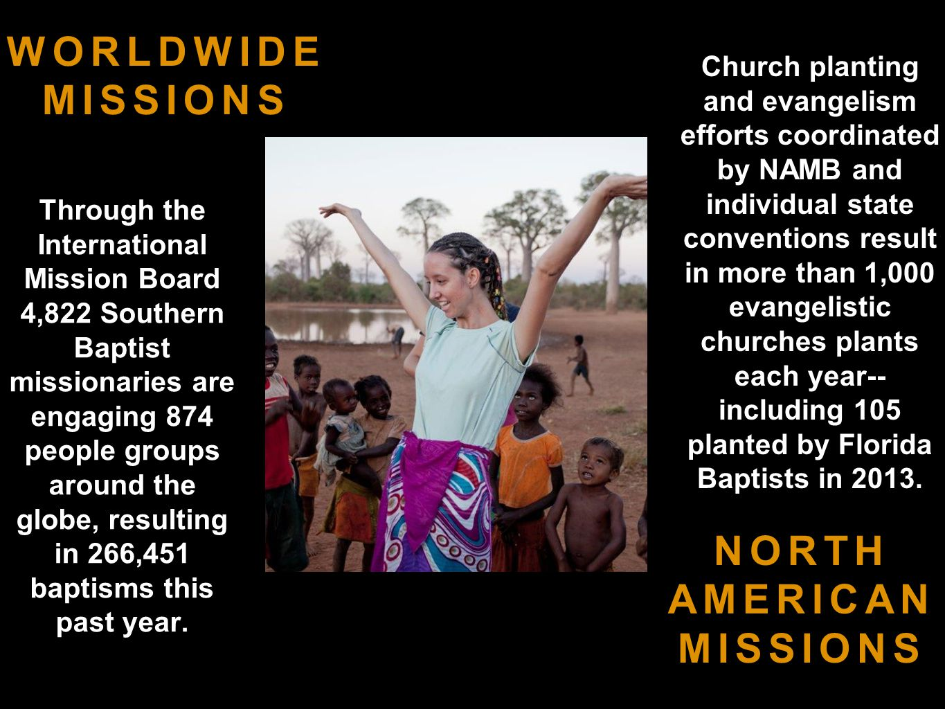 NORTH AMERICAN MISSIONS WORLDWIDE MISSIONS Through the International Mission Board 4,822 Southern Baptist missionaries are engaging 874 people groups around the globe, resulting in 266,451 baptisms this past year.