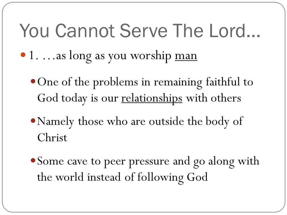 You Cannot Serve The Lord… 1. …as long as you worship man One of the problems in remaining faithful to God today is our relationships with others Name