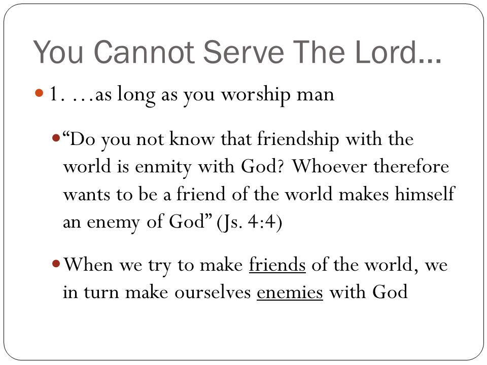 """You Cannot Serve The Lord… 1. …as long as you worship man """"Do you not know that friendship with the world is enmity with God? Whoever therefore wants"""