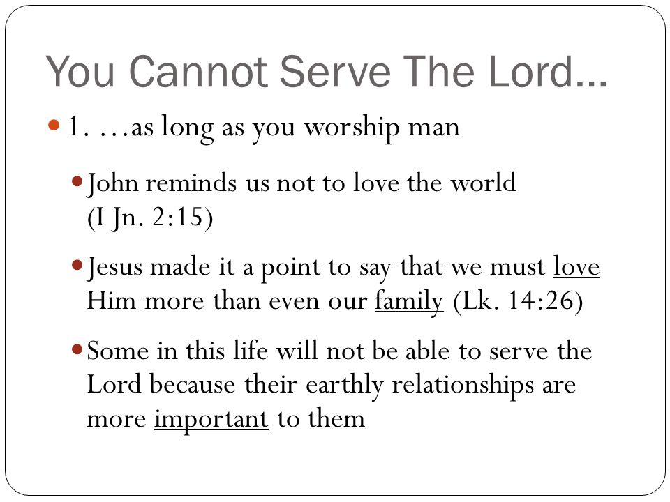 You Cannot Serve The Lord… 1. …as long as you worship man John reminds us not to love the world (I Jn. 2:15) Jesus made it a point to say that we must