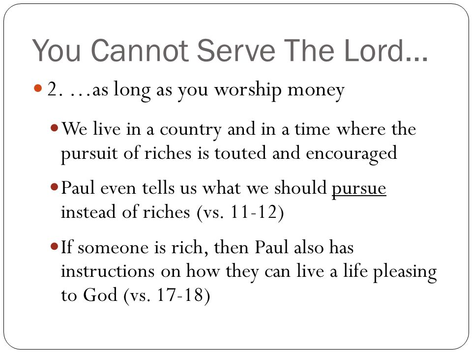 You Cannot Serve The Lord… 2. …as long as you worship money We live in a country and in a time where the pursuit of riches is touted and encouraged Pa
