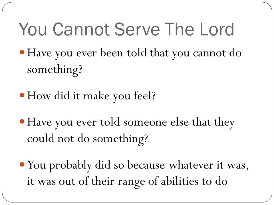 You Cannot Serve The Lord Could you imagine being told that you cannot serve the Lord.