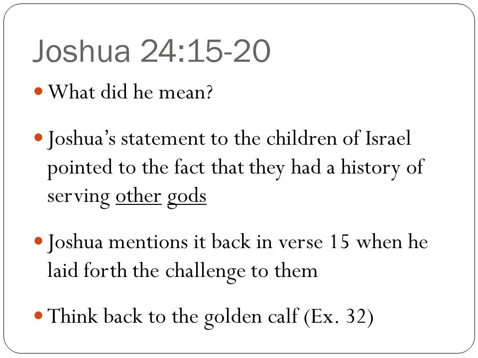 Joshua 24:15-20 Joshua wanted the people to know that they could not serve both the God of heaven and earth, and their false gods as well God is a holy and jealous God, and He would not put up with their unfaithfulness He would surely punish their disobedience to His law (Ex.