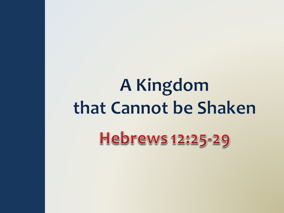 Cannot be Shaken – Heb 12:28 Unshaken, unmoved…no liable to overthrow and disorder, firm, stable (Thayer) God's voice shook Mt.