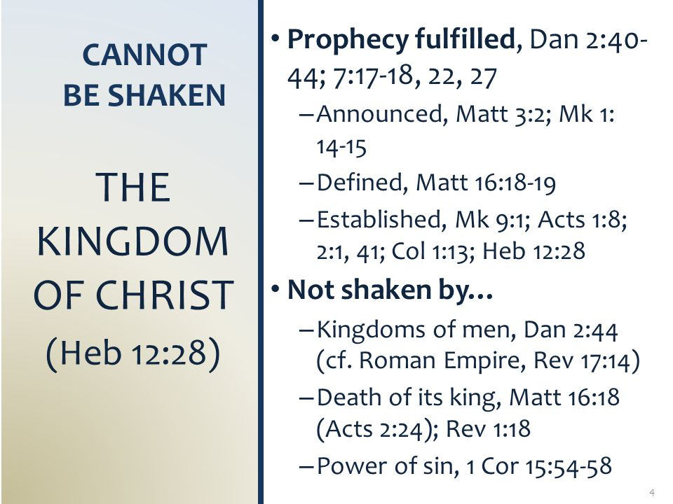 CANNOT BE SHAKEN Withstands every assault, Matt 24:35; 1 Pet 1:22-25; Heb 4:12 – Modernists, 2 Tim 3:16-17 – Agnostics, Jno 17:17 (18:38) – Atheists, Psa 14:1 – False teachers, 2 Pet 3:16 – Weak Christians, Rom 10:17 – Fallen Christians, 1 Tim 4:1-3 Integrity of God, Heb 6:16-18 – God's word and oath – Reliable to live by THE GOSPEL OF THE KINGDOM (Mk 1:14-15) 5