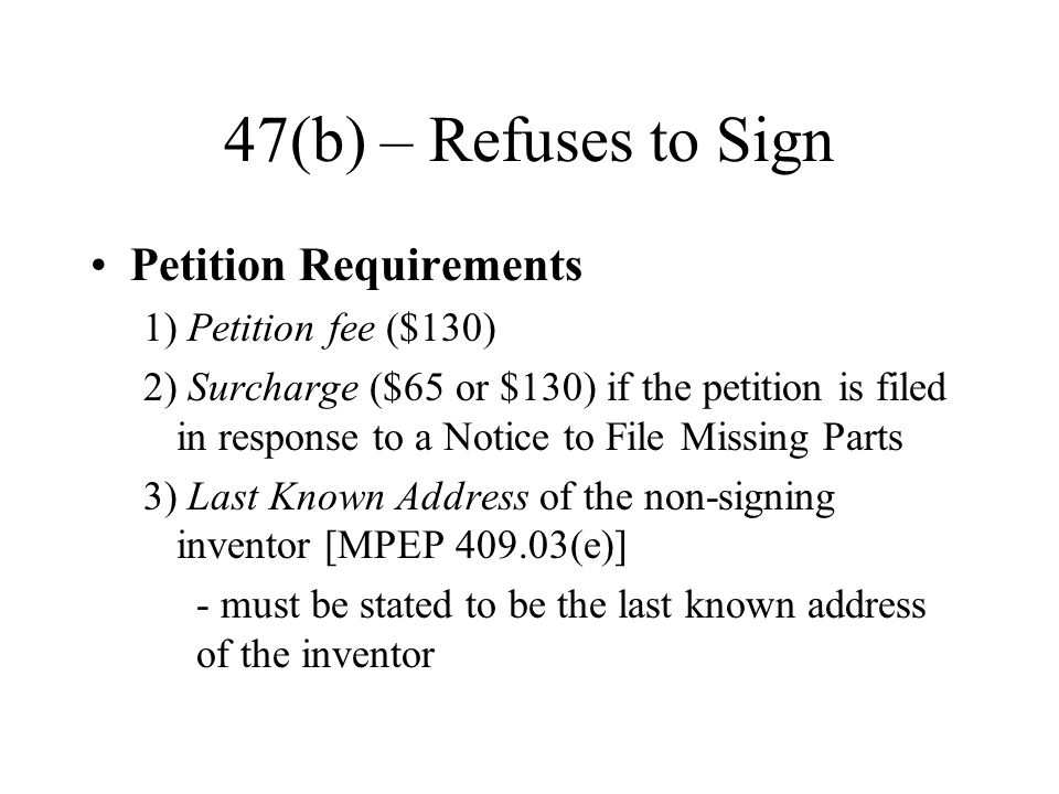 47(b) – Refuses to Sign Petition Requirements 1) Petition fee ($130) 2) Surcharge ($65 or $130) if the petition is filed in response to a Notice to File Missing Parts 3) Last Known Address of the non-signing inventor [MPEP 409.03(e)] - must be stated to be the last known address of the inventor