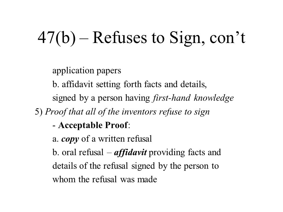 47(b) – Refuses to Sign, con't application papers b. affidavit setting forth facts and details, signed by a person having first-hand knowledge 5) Proo
