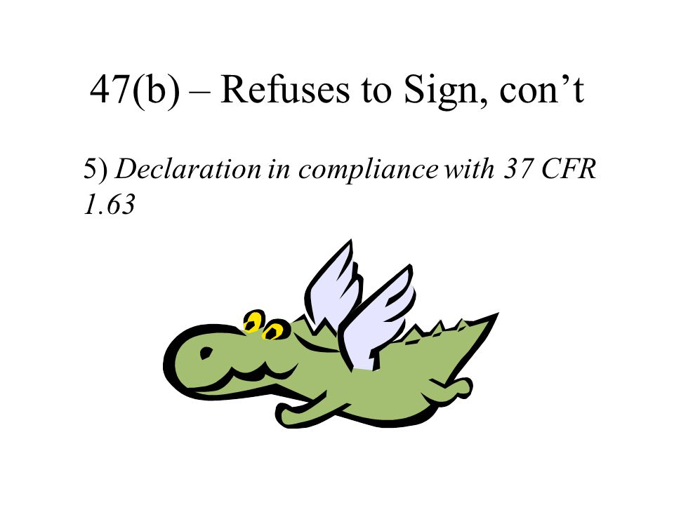 47(b) – Refuses to Sign, con't 5) Declaration in compliance with 37 CFR 1.63