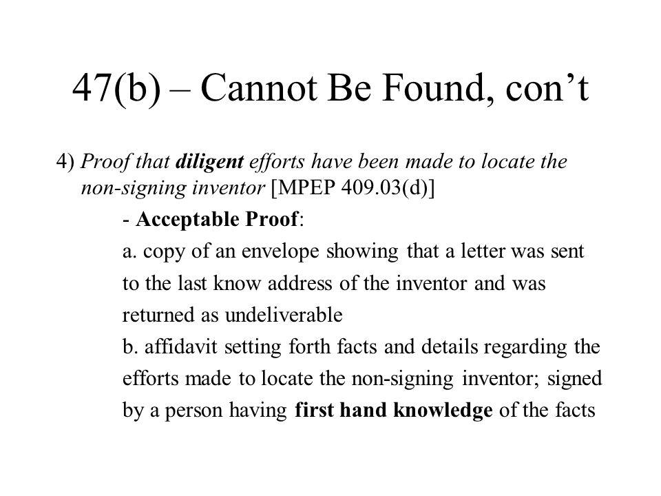 47(b) – Cannot Be Found, con't 4) Proof that diligent efforts have been made to locate the non-signing inventor [MPEP 409.03(d)] - Acceptable Proof: a