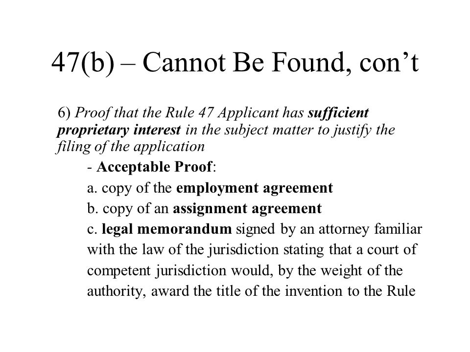 47(b) – Cannot Be Found, con't 6) Proof that the Rule 47 Applicant has sufficient proprietary interest in the subject matter to justify the filing of