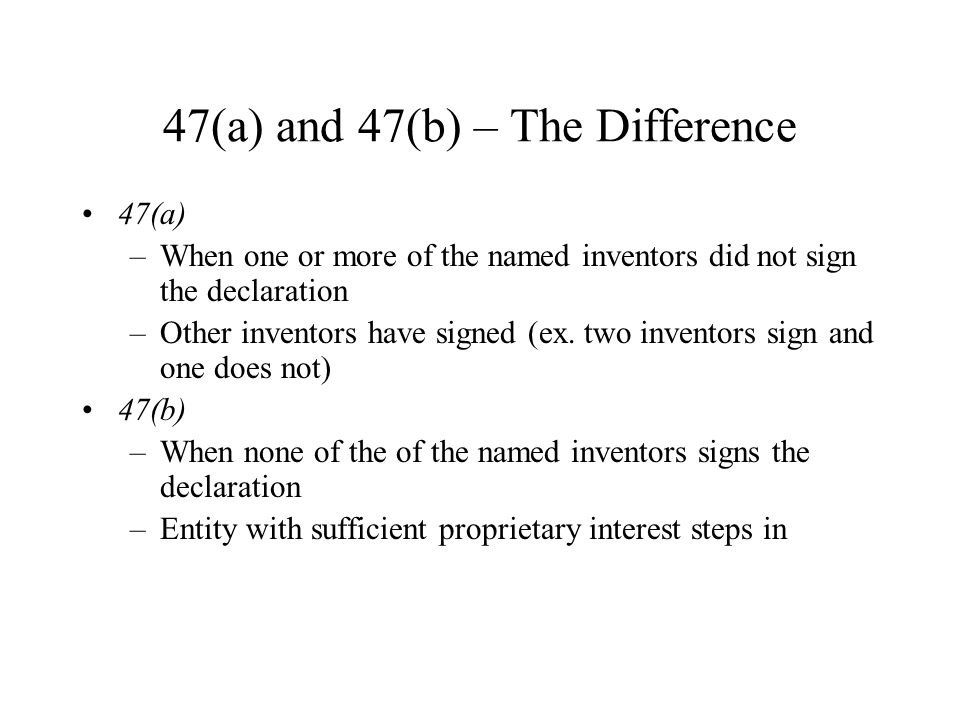 47(a) and 47(b) – The Difference 47(a) –When one or more of the named inventors did not sign the declaration –Other inventors have signed (ex.