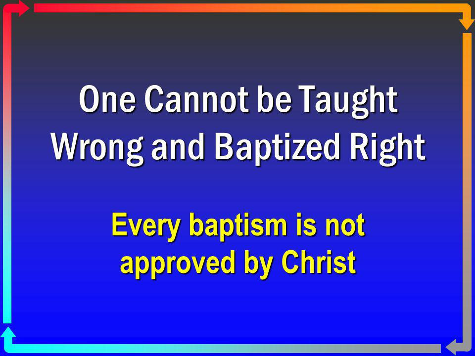 One Cannot be Taught Wrong and Baptized Right Every baptism is not approved by Christ